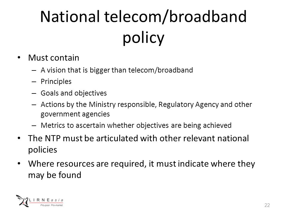 National telecom/broadband policy Must contain – A vision that is bigger than telecom/broadband – Principles – Goals and objectives – Actions by the M