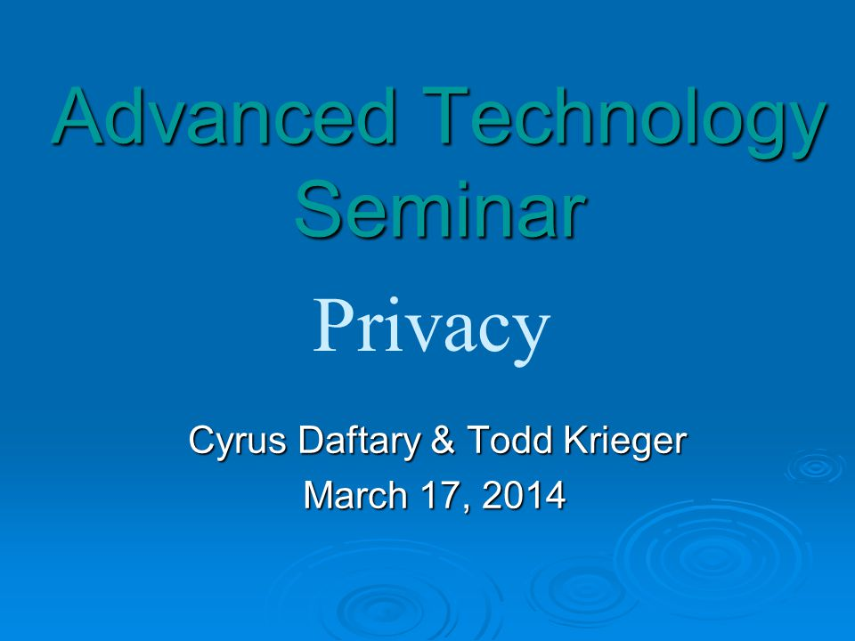 Advanced Technology Seminar Cyrus Daftary & Todd Krieger Cyrus Daftary & Todd Krieger March 17, 2014 Privacy
