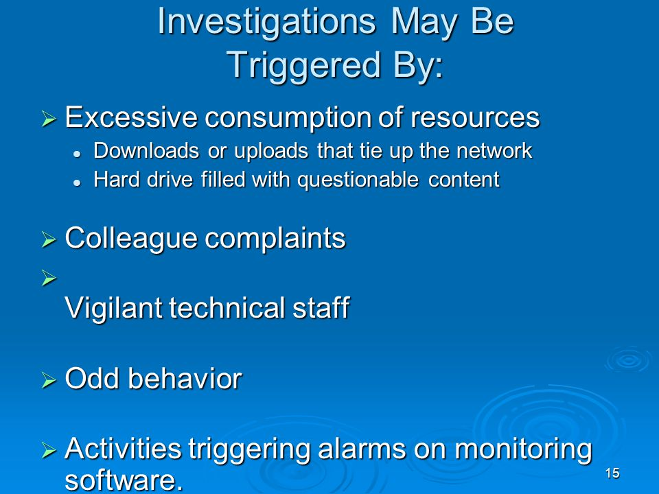 15 Investigations May Be Triggered By:  Excessive consumption of resources Downloads or uploads that tie up the network Downloads or uploads that tie