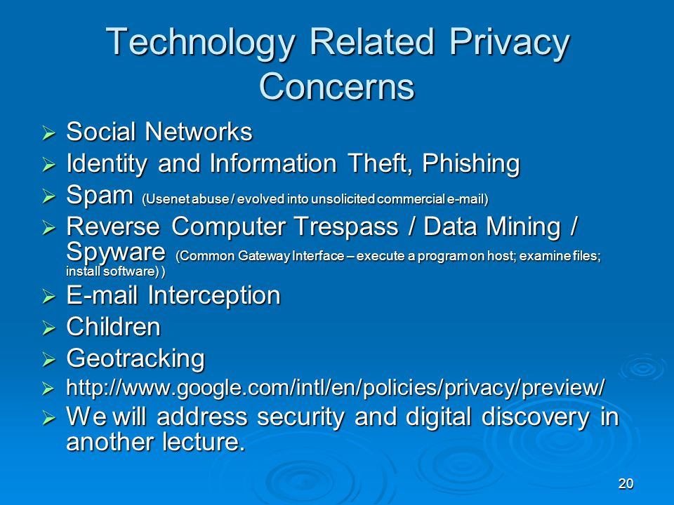 20 Technology Related Privacy Concerns  Social Networks  Identity and Information Theft, Phishing  Spam (Usenet abuse / evolved into unsolicited commercial e-mail)  Reverse Computer Trespass / Data Mining / Spyware (Common Gateway Interface – execute a program on host; examine files; install software) )  E-mail Interception  Children  Geotracking  http://www.google.com/intl/en/policies/privacy/preview/  We will address security and digital discovery in another lecture.
