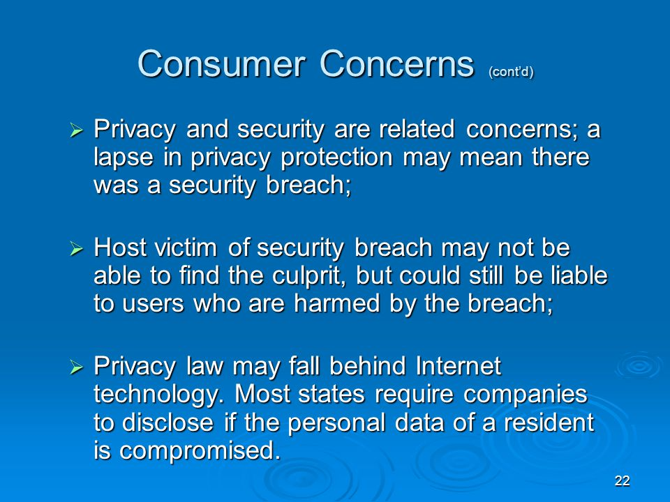 22 Consumer Concerns (cont'd)  Privacy and security are related concerns; a lapse in privacy protection may mean there was a security breach;  Host victim of security breach may not be able to find the culprit, but could still be liable to users who are harmed by the breach;  Privacy law may fall behind Internet technology.
