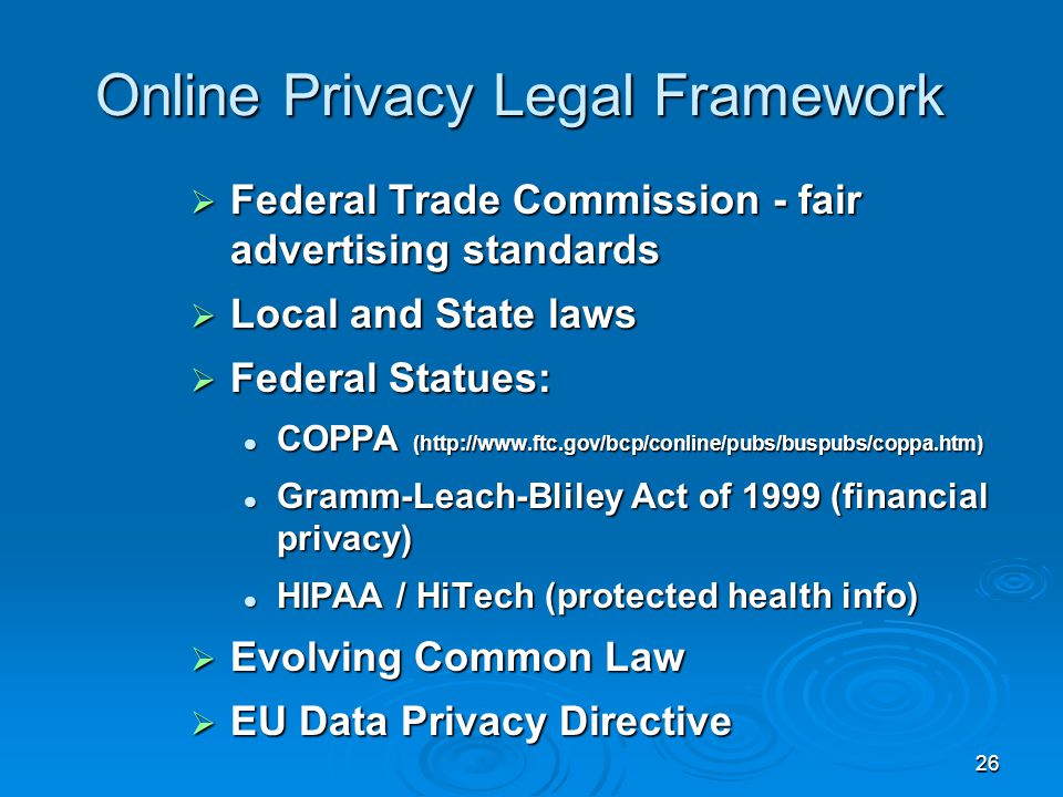 26 Online Privacy Legal Framework  Federal Trade Commission - fair advertising standards  Local and State laws  Federal Statues: COPPA (http://www.