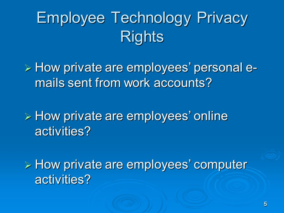 5 Employee Technology Privacy Rights  How private are employees' personal e- mails sent from work accounts?  How private are employees' online activ