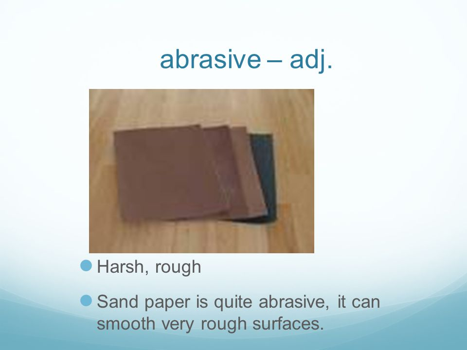 abrasive – adj. Harsh, rough Sand paper is quite abrasive, it can smooth very rough surfaces.