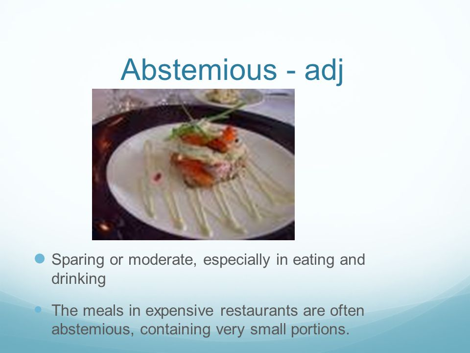 Abstemious - adj Sparing or moderate, especially in eating and drinking The meals in expensive restaurants are often abstemious, containing very small portions.