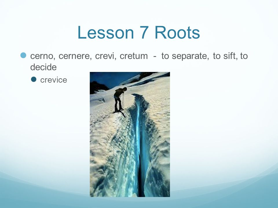 Lesson 7 Roots cerno, cernere, crevi, cretum - to separate, to sift, to decide crevice