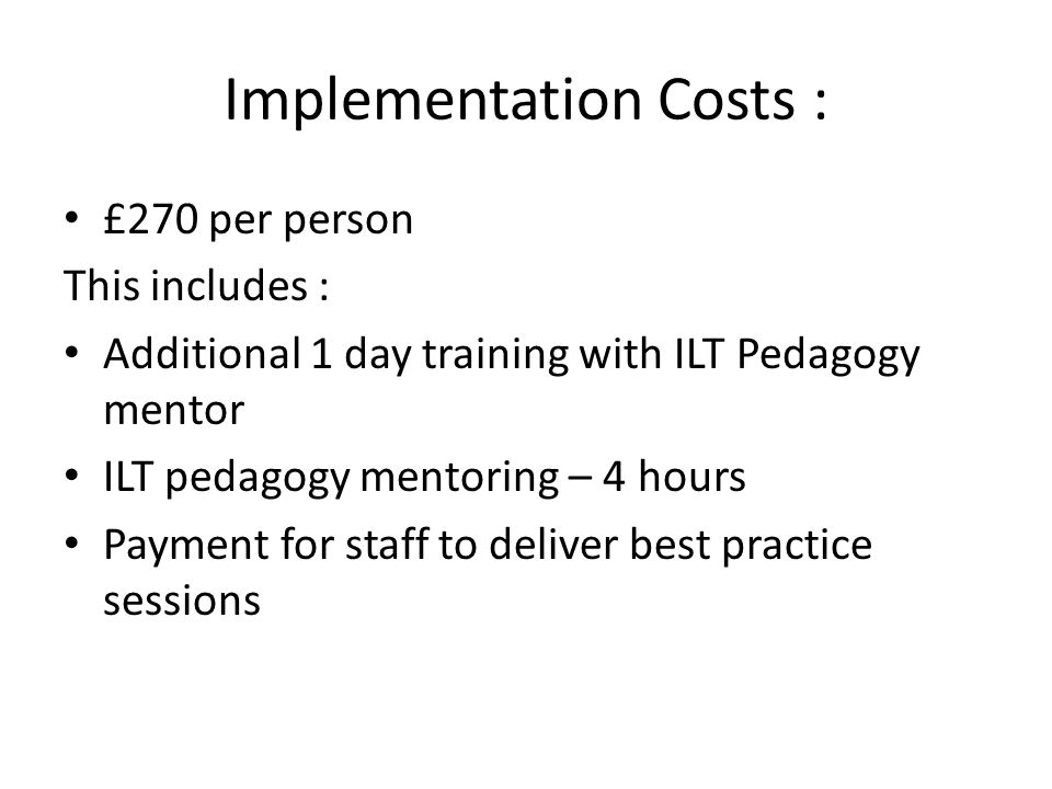 Implementation Costs : £270 per person This includes : Additional 1 day training with ILT Pedagogy mentor ILT pedagogy mentoring – 4 hours Payment for staff to deliver best practice sessions