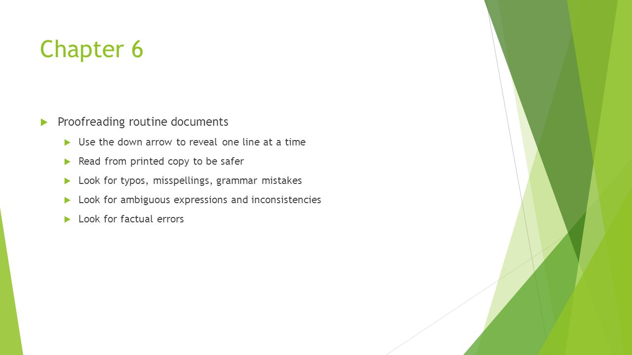 Chapter 6  Proofreading routine documents  Use the down arrow to reveal one line at a time  Read from printed copy to be safer  Look for typos, mi