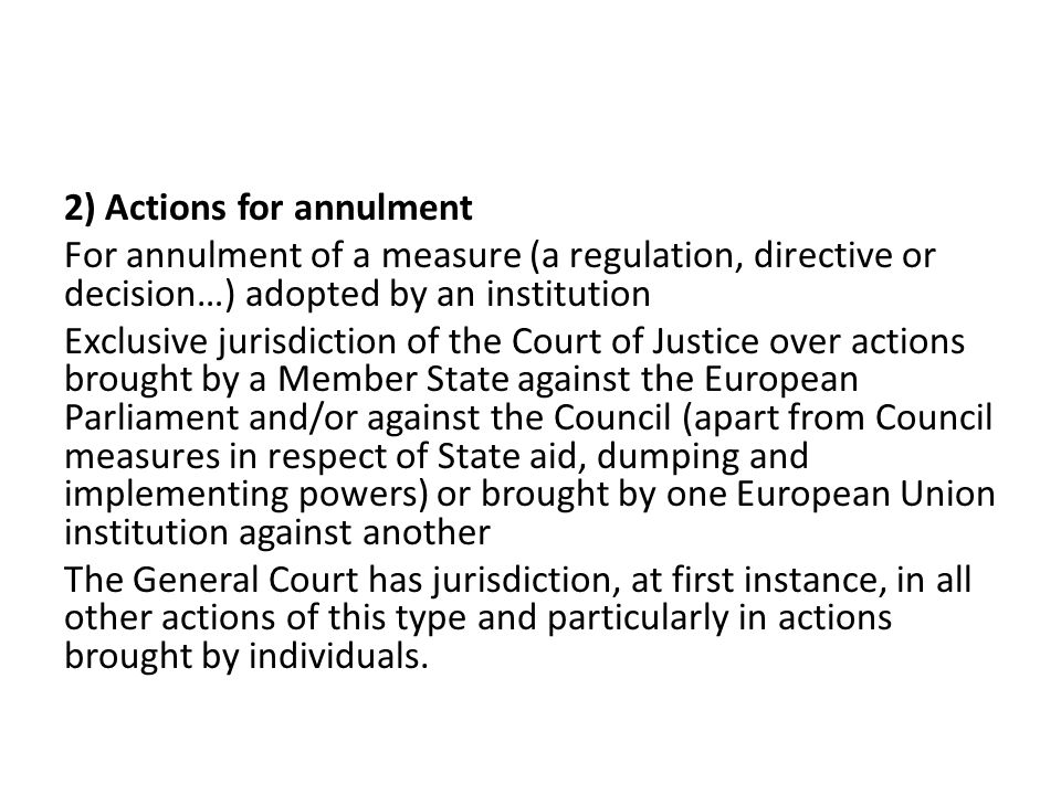 2) Actions for annulment For annulment of a measure (a regulation, directive or decision…) adopted by an institution Exclusive jurisdiction of the Cou