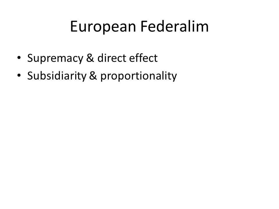 European Federalim Supremacy & direct effect Subsidiarity & proportionality