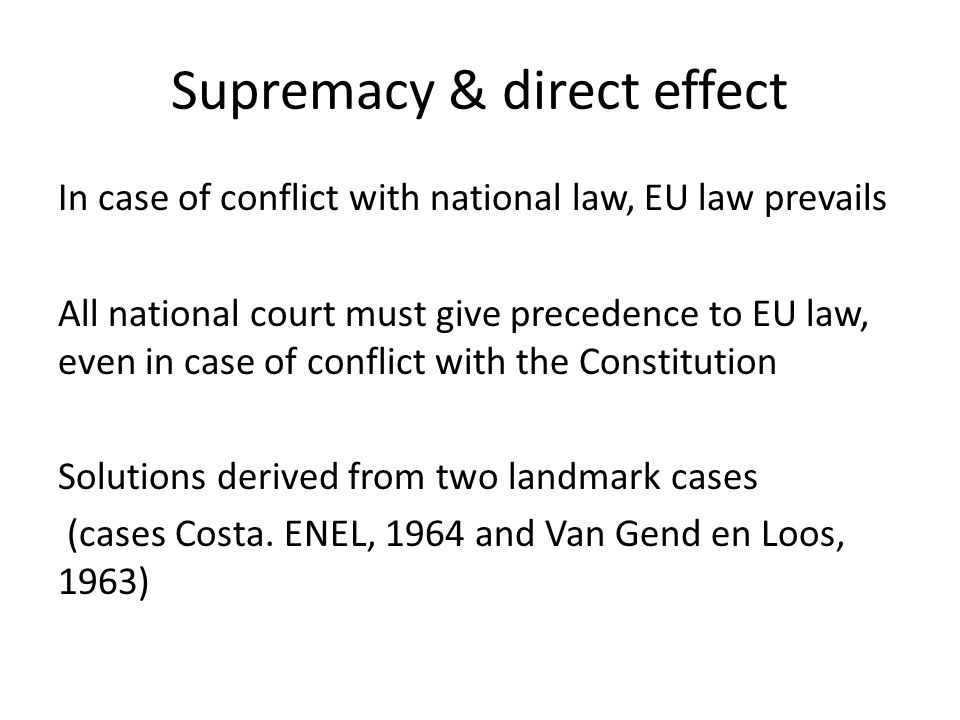Supremacy & direct effect In case of conflict with national law, EU law prevails All national court must give precedence to EU law, even in case of co