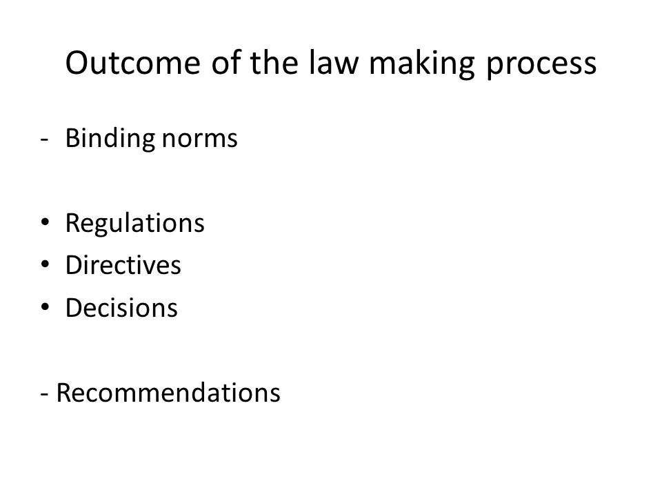 Outcome of the law making process -Binding norms Regulations Directives Decisions - Recommendations