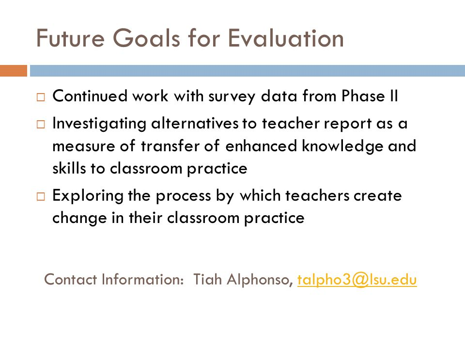 Future Goals for Evaluation  Continued work with survey data from Phase II  Investigating alternatives to teacher report as a measure of transfer of enhanced knowledge and skills to classroom practice  Exploring the process by which teachers create change in their classroom practice Contact Information: Tiah Alphonso, talpho3@lsu.edutalpho3@lsu.edu
