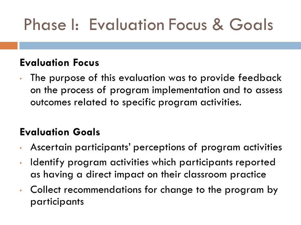 Phase I: Evaluation Findings The following highlight program activities reported by participants to have influenced their professional beliefs and impacted their classroom practice:  Viewing familiar mathematics content in alternative ways which deepened their understanding of basic concepts and was directly relevant to the classroom  Exposure to pedagogical strategies including the principles of learning and deliberate practice in conjunction with planning for implementation of related personalized goals to their classroom practice  Observing peers present topics from the middle and high school mathematics curriculum  Individualized assignments tailored to advance participants from their current level of proficiency in mathematics with support provided in numerous forms