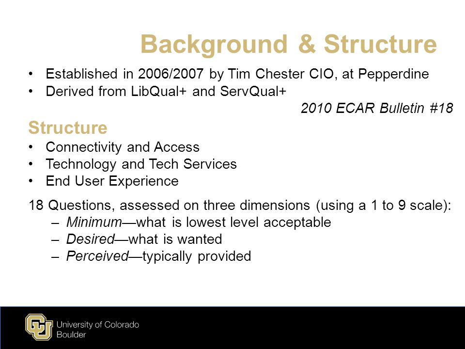 Background & Structure Established in 2006/2007 by Tim Chester CIO, at Pepperdine Derived from LibQual+ and ServQual+ 2010 ECAR Bulletin #18 Structure Connectivity and Access Technology and Tech Services End User Experience 18 Questions, assessed on three dimensions (using a 1 to 9 scale): –Minimum—what is lowest level acceptable –Desired—what is wanted –Perceived—typically provided