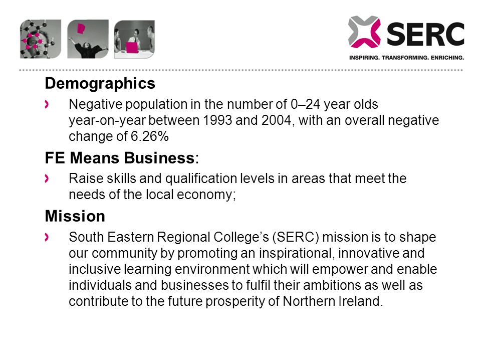 Demographics Negative population in the number of 0–24 year olds year ‑ on ‑ year between 1993 and 2004, with an overall negative change of 6.26% FE Means Business: Raise skills and qualification levels in areas that meet the needs of the local economy; Mission South Eastern Regional College's (SERC) mission is to shape our community by promoting an inspirational, innovative and inclusive learning environment which will empower and enable individuals and businesses to fulfil their ambitions as well as contribute to the future prosperity of Northern Ireland.