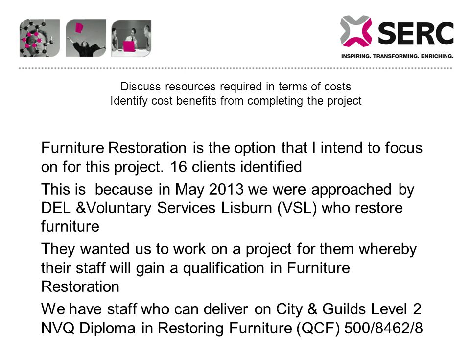 Costing & Benefits to SERC DESCRIPTION OF COSTDescriptionBudgetnotes Level 2 NVQ in Furniture Restoration Preparation and Planning 912.84 Business Services4 hours @ 24.9999.96 Head of School1 hours x £40.6481.28 Asst Head of School- Alex Moorehead20 hours x £36.58731.60 Recruitment/Co-ordination/Planning 441.93 Asst Head of School- Alex Moorehead2 hrs @ £36.58 p/hr73.16 John NixonHead of School - 2 x £40.64p/hr70.00Loss of £5.64ph11.28 Course Co-ordinatorcourse co-ordination 6 hours @ £28.98 per hour per year173.88 Finance Co-Ordinator Internal coding of time and transfers between cost centres, travel claims, calculating accurate hourly rates, processing timesheets, preparation of claims).