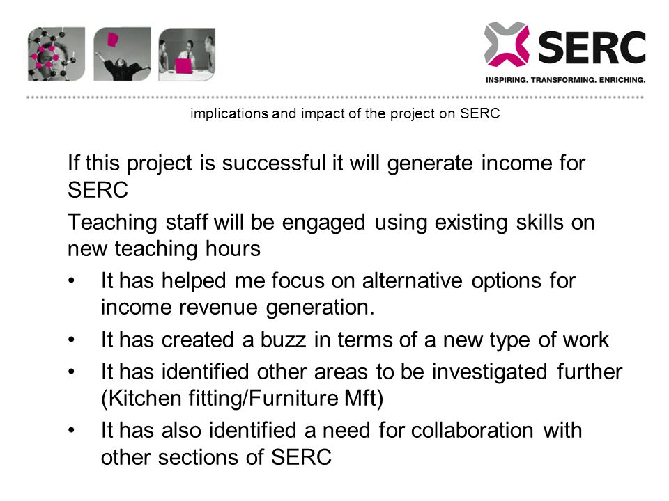 implications and impact of the project on SERC If this project is successful it will generate income for SERC Teaching staff will be engaged using existing skills on new teaching hours It has helped me focus on alternative options for income revenue generation.