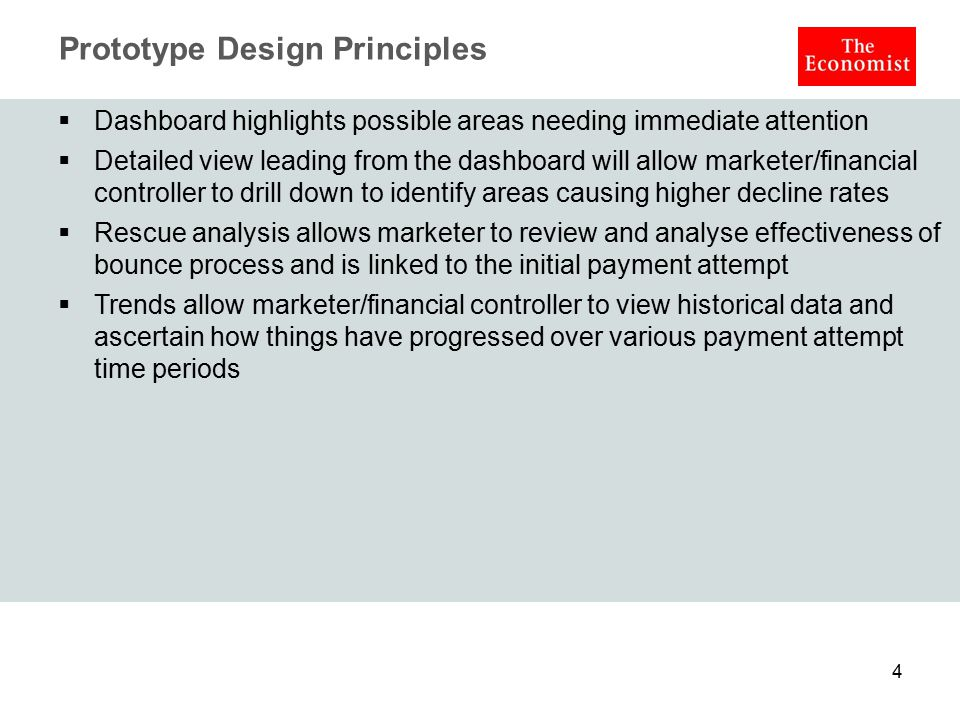 Prototype Design Principles  Dashboard highlights possible areas needing immediate attention  Detailed view leading from the dashboard will allow marketer/financial controller to drill down to identify areas causing higher decline rates  Rescue analysis allows marketer to review and analyse effectiveness of bounce process and is linked to the initial payment attempt  Trends allow marketer/financial controller to view historical data and ascertain how things have progressed over various payment attempt time periods 4