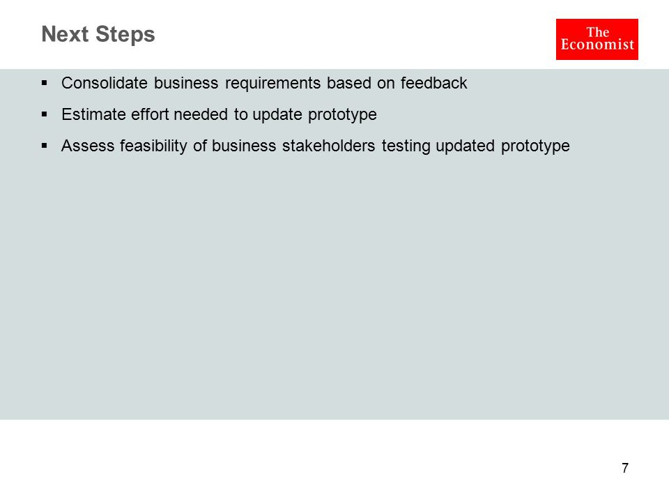 Next Steps  Consolidate business requirements based on feedback  Estimate effort needed to update prototype  Assess feasibility of business stakeho