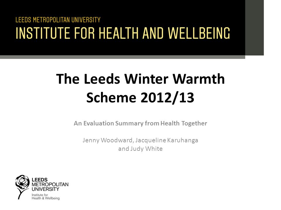 The Leeds Winter Warmth Scheme 2012/13 An Evaluation Summary from Health Together Jenny Woodward, Jacqueline Karuhanga and Judy White