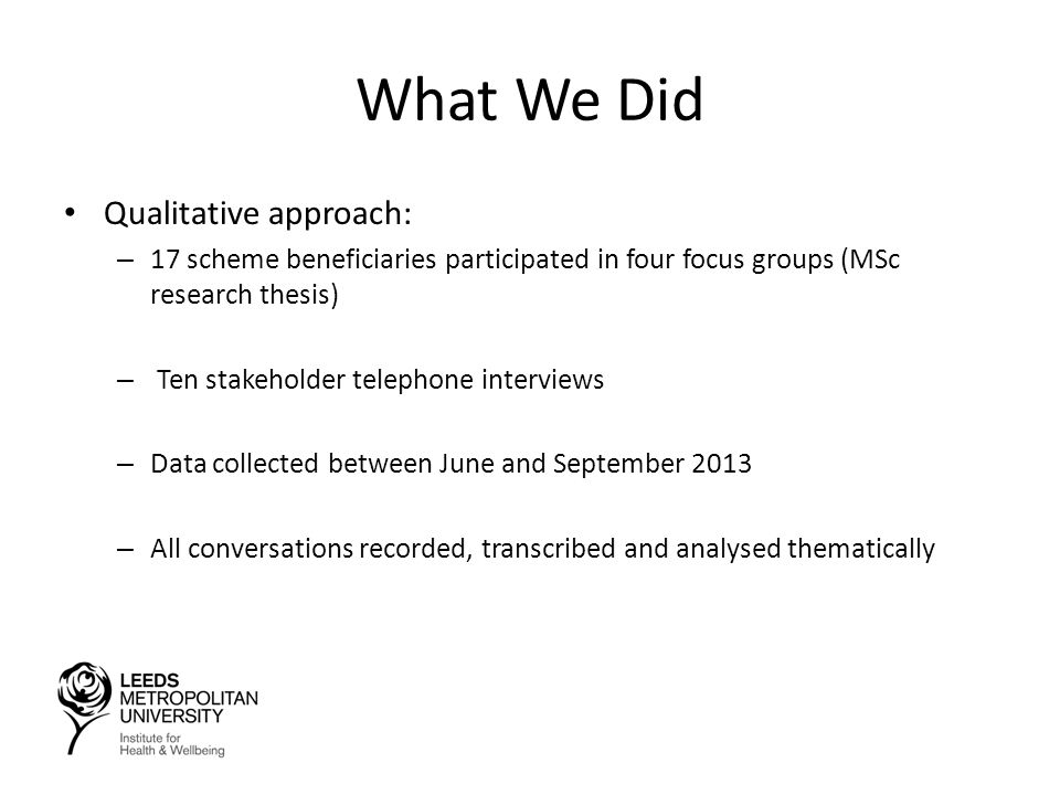 What We Did Qualitative approach: – 17 scheme beneficiaries participated in four focus groups (MSc research thesis) – Ten stakeholder telephone interviews – Data collected between June and September 2013 – All conversations recorded, transcribed and analysed thematically