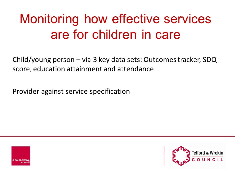 Monitoring how effective services are for children in care Child/young person – via 3 key data sets: Outcomes tracker, SDQ score, education attainment and attendance Provider against service specification