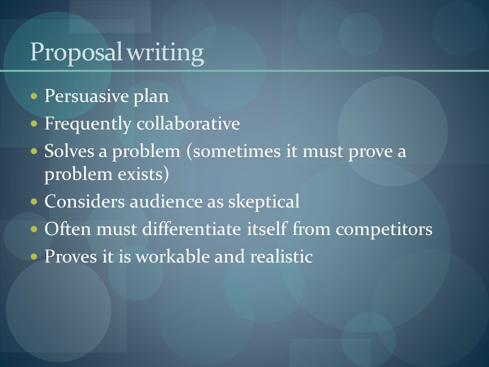 Proposal writing Persuasive plan Frequently collaborative Solves a problem (sometimes it must prove a problem exists) Considers audience as skeptical Often must differentiate itself from competitors Proves it is workable and realistic