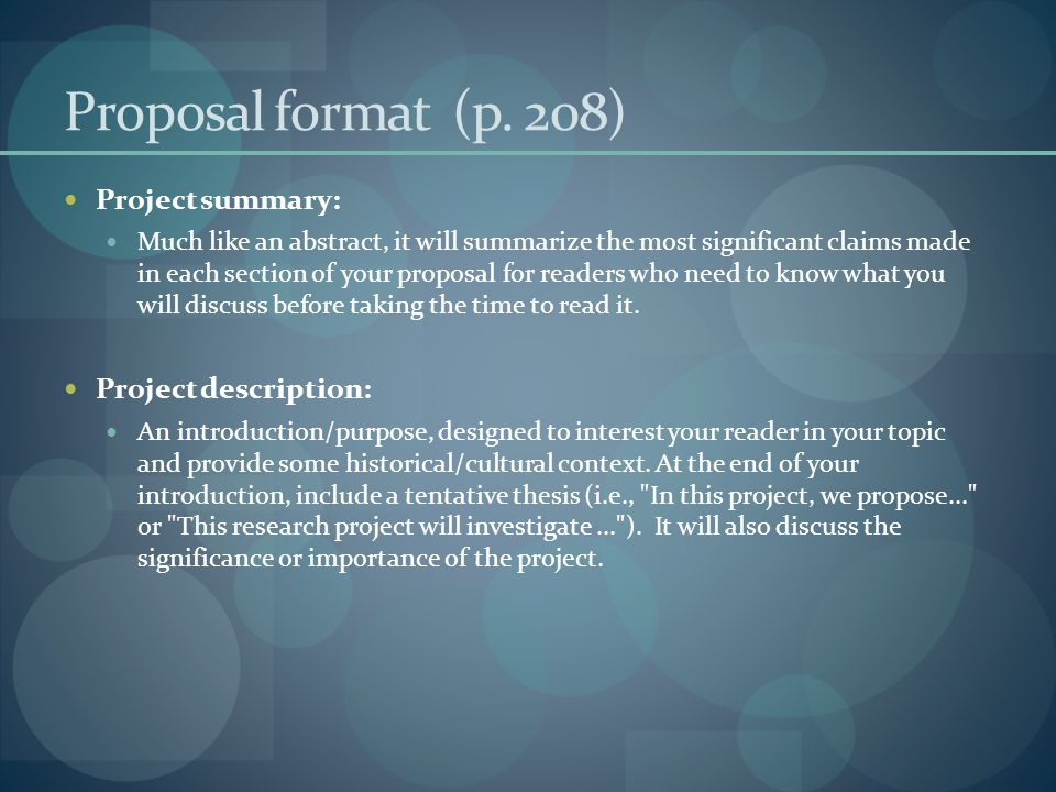 Proposal format (p. 208) Project summary: Much like an abstract, it will summarize the most significant claims made in each section of your proposal f