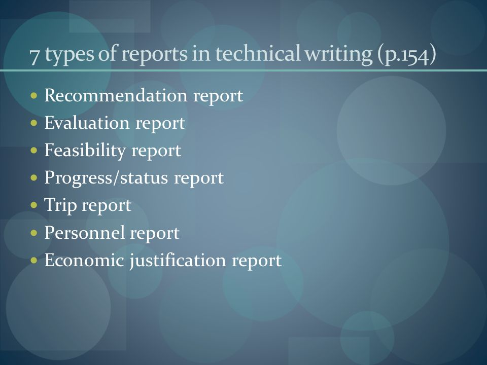 7 types of reports in technical writing (p.154) Recommendation report Evaluation report Feasibility report Progress/status report Trip report Personnel report Economic justification report
