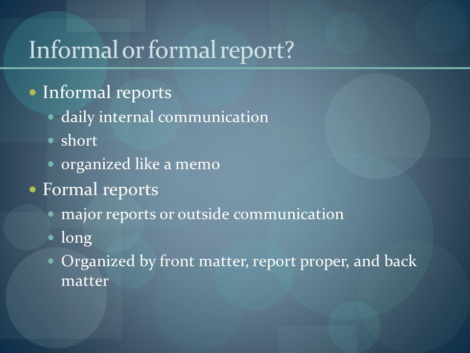 Informal or formal report? Informal reports daily internal communication short organized like a memo Formal reports major reports or outside communica