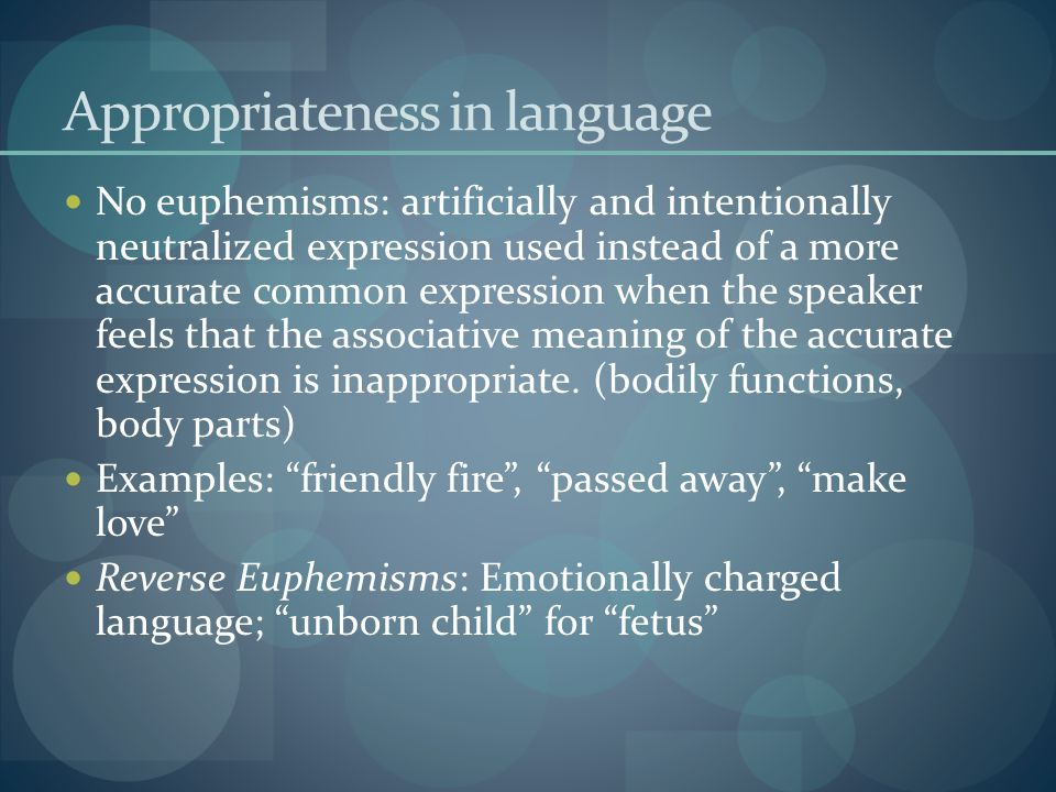 Appropriateness in language No euphemisms: artificially and intentionally neutralized expression used instead of a more accurate common expression when the speaker feels that the associative meaning of the accurate expression is inappropriate.