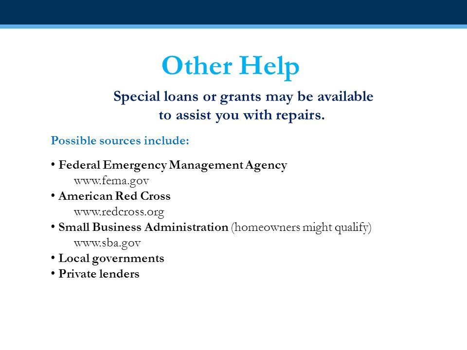 Other Help Special loans or grants may be available to assist you with repairs.
