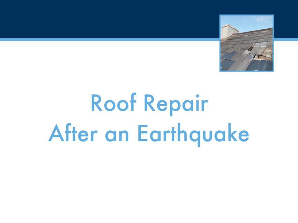 Roof Repair After an Earthquake How do I repair my roof.