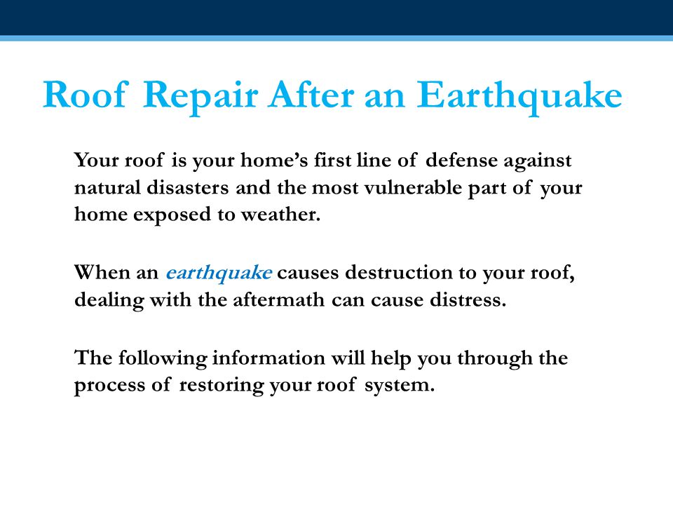 Roof Repair After an Earthquake Your roof is your home's first line of defense against natural disasters and the most vulnerable part of your home exposed to weather.