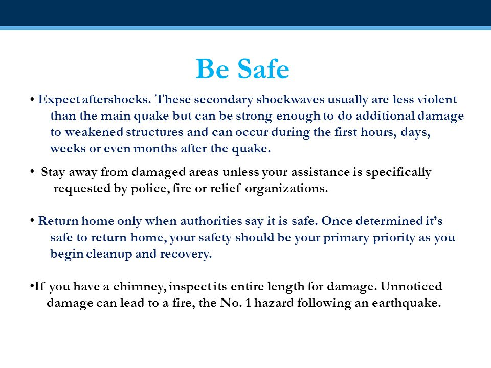 Be Safe Expect aftershocks. These secondary shockwaves usually are less violent than the main quake but can be strong enough to do additional damage t