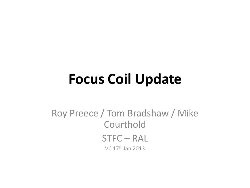 Focus Coil Update Roy Preece / Tom Bradshaw / Mike Courthold STFC – RAL VC 17 th Jan 2013