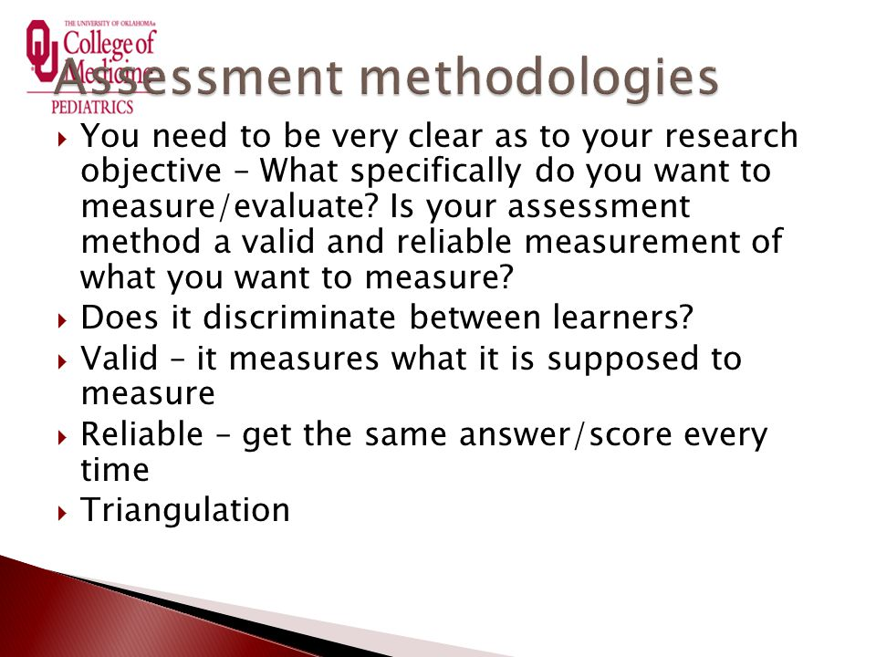  You need to be very clear as to your research objective – What specifically do you want to measure/evaluate? Is your assessment method a valid and r