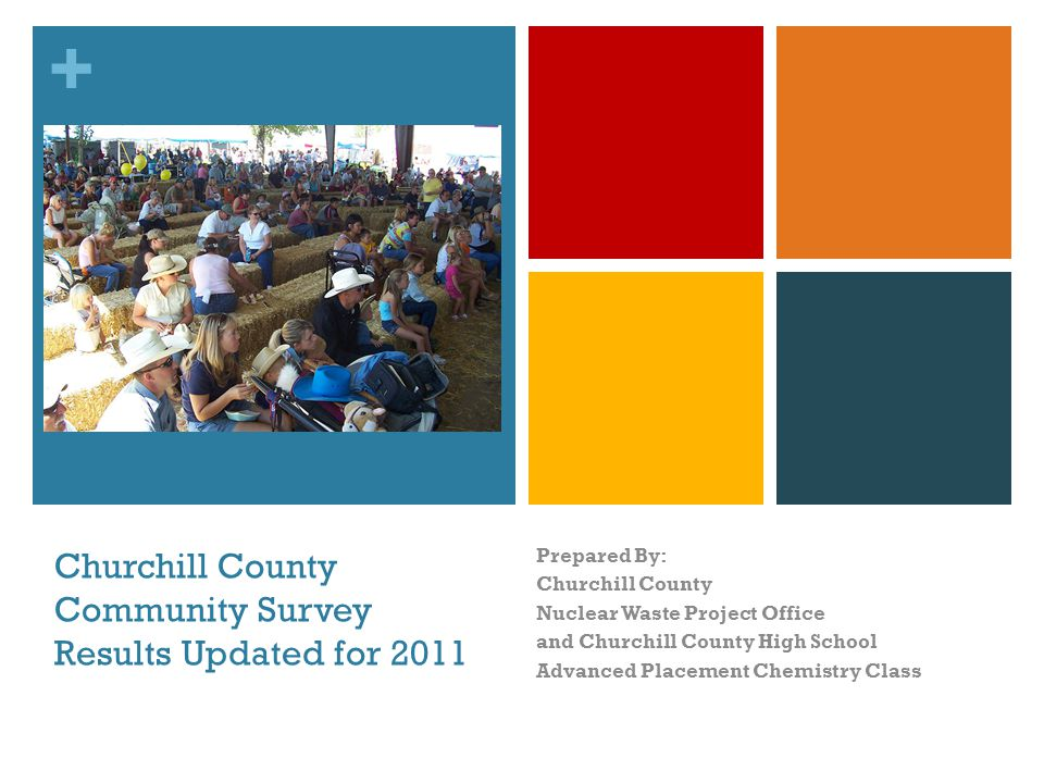 + Churchill County Community Survey Results Updated for 2011 Prepared By: Churchill County Nuclear Waste Project Office and Churchill County High School Advanced Placement Chemistry Class