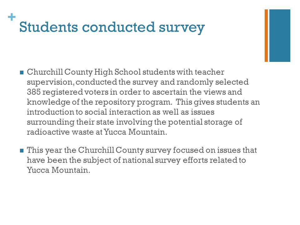 + Students conducted survey Churchill County High School students with teacher supervision, conducted the survey and randomly selected 385 registered voters in order to ascertain the views and knowledge of the repository program.