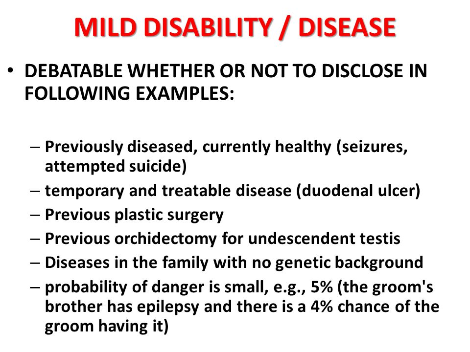MILD DISABILITY / DISEASE DEBATABLE WHETHER OR NOT TO DISCLOSE IN FOLLOWING EXAMPLES: – Previously diseased, currently healthy (seizures, attempted suicide) – temporary and treatable disease (duodenal ulcer) – Previous plastic surgery – Previous orchidectomy for undescendent testis – Diseases in the family with no genetic background – probability of danger is small, e.g., 5% (the groom s brother has epilepsy and there is a 4% chance of the groom having it)