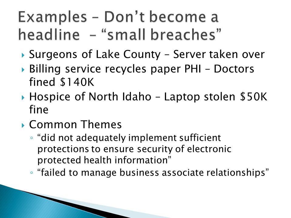  Surgeons of Lake County – Server taken over  Billing service recycles paper PHI – Doctors fined $140K  Hospice of North Idaho – Laptop stolen $50K fine  Common Themes ◦ did not adequately implement sufficient protections to ensure security of electronic protected health information ◦ failed to manage business associate relationships