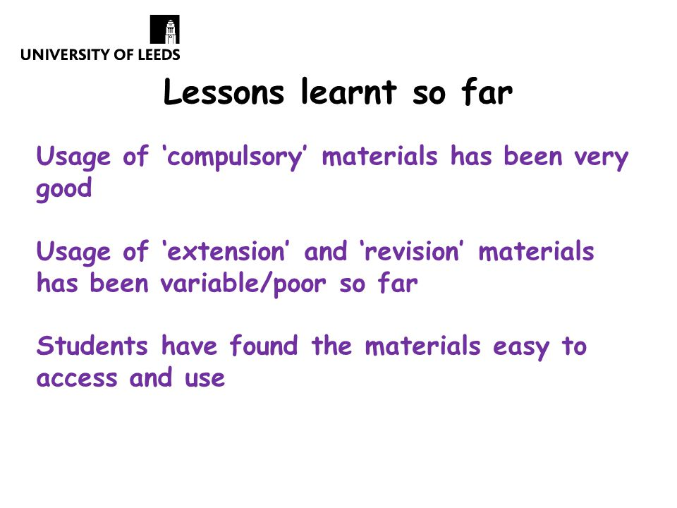 Lessons learnt so far Usage of 'compulsory' materials has been very good Usage of 'extension' and 'revision' materials has been variable/poor so far Students have found the materials easy to access and use