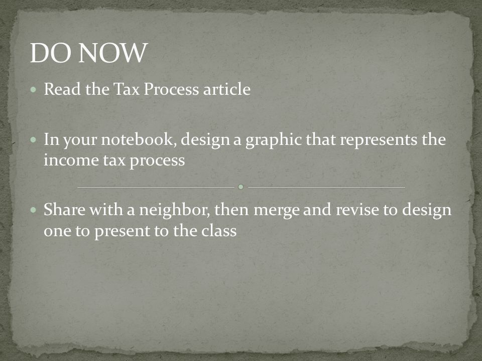Read the Tax Process article In your notebook, design a graphic that represents the income tax process Share with a neighbor, then merge and revise to design one to present to the class