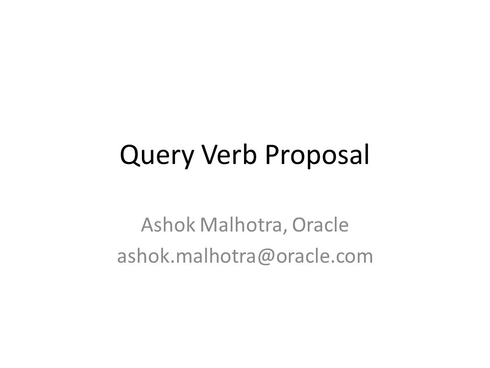 Query Verb Proposal Ashok Malhotra, Oracle ashok.malhotra@oracle.com
