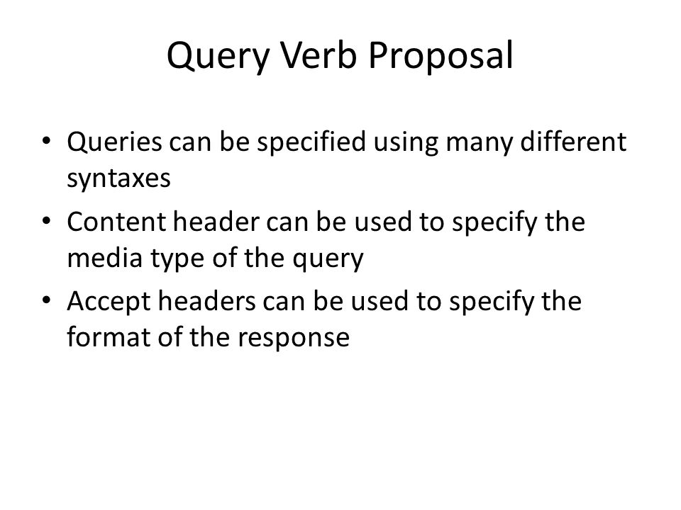 Query Verb Proposal Queries can be specified using many different syntaxes Content header can be used to specify the media type of the query Accept headers can be used to specify the format of the response