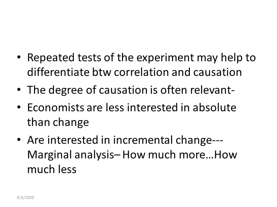 9/3/2009 Repeated tests of the experiment may help to differentiate btw correlation and causation The degree of causation is often relevant- Economists are less interested in absolute than change Are interested in incremental change--- Marginal analysis– How much more…How much less