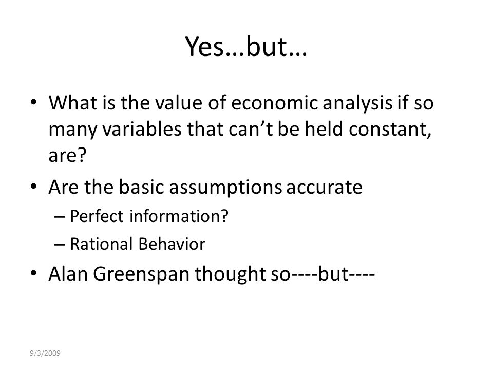 9/3/2009 Yes…but… What is the value of economic analysis if so many variables that can't be held constant, are.