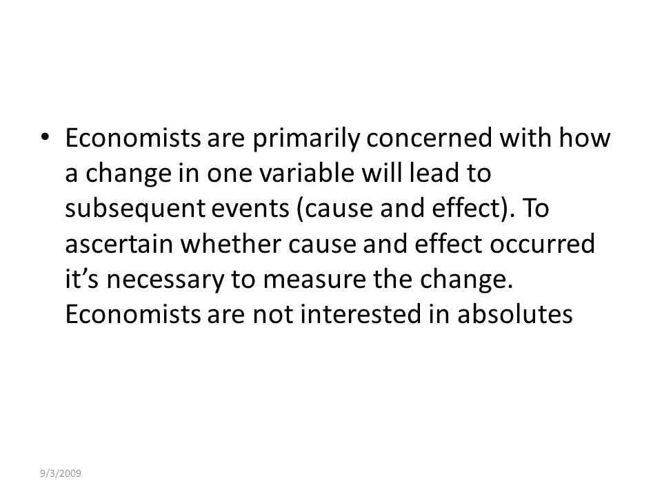 9/3/2009 Economists are primarily concerned with how a change in one variable will lead to subsequent events (cause and effect).