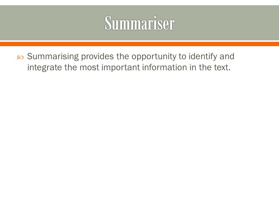  Summarising provides the opportunity to identify and integrate the most important information in the text.